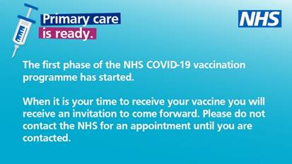 The NHS has started the first phase of the COVID-19 vaccination programme. When it is the right time for you to receive your vaccine, you will receive an invitation to come forward. Please do not contact the NHS to get an appointment until you are contacted.