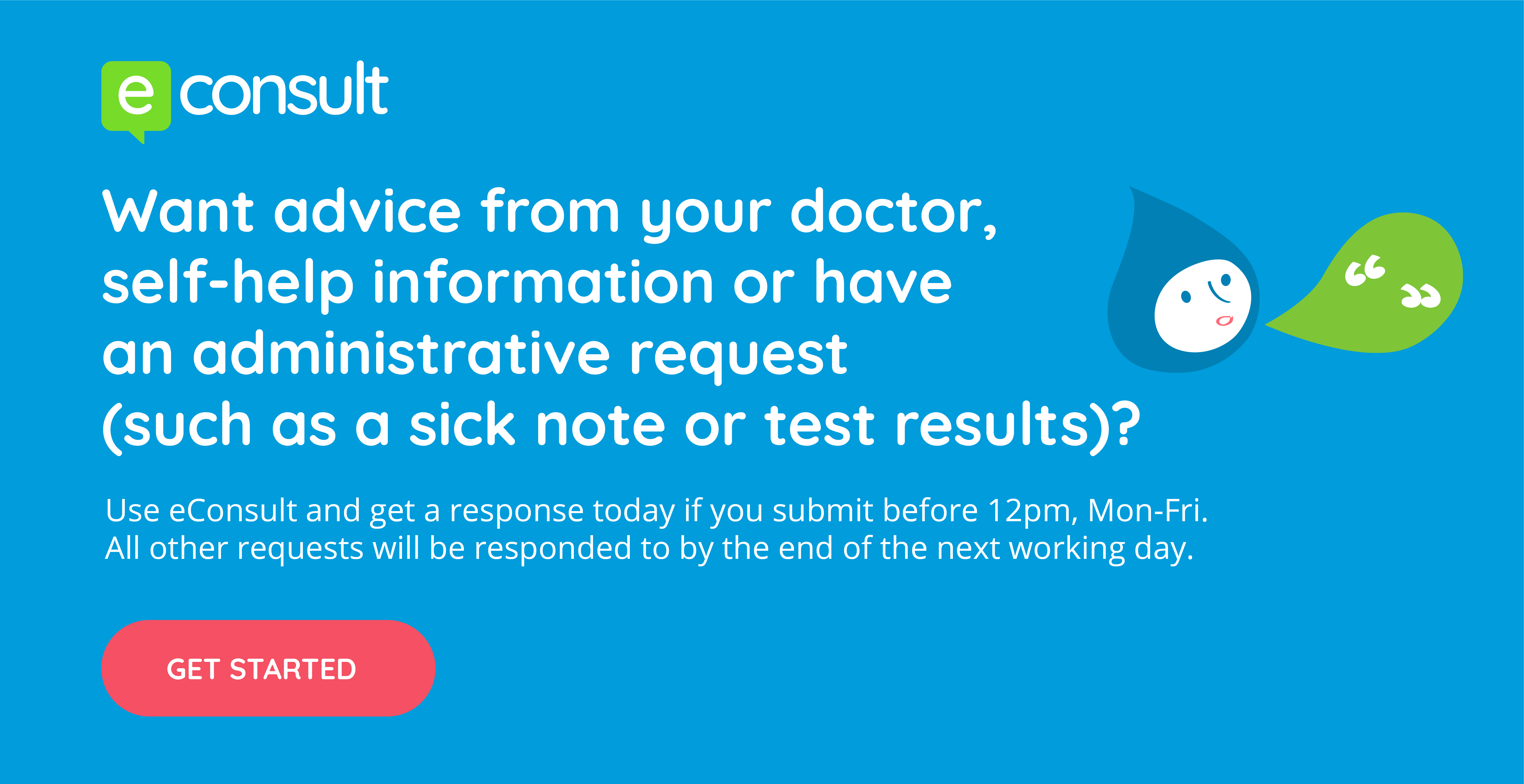 eConsult.  Want advice from your doctor, self-help information or have an administrative request (such as a sick note or test results).  Use eConsult and get a response today if you submit before 12pm, mon-fri.  All other requests will be responded to by the end of the next working day